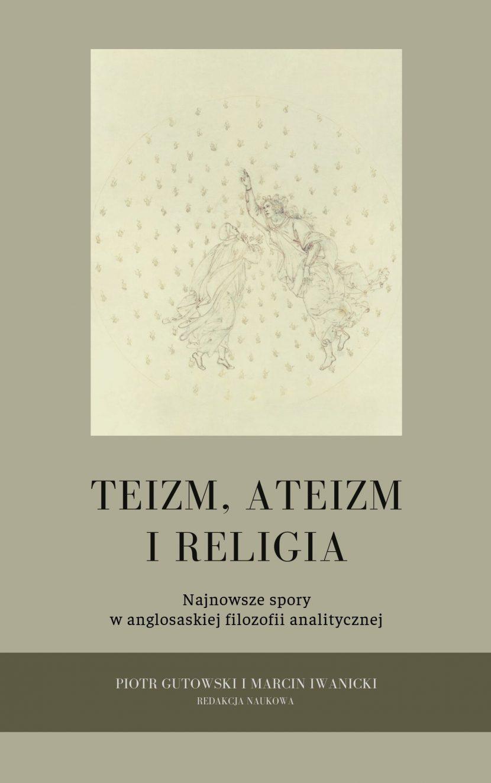 Teizm, ateizm, religia. Najnowsze spory w anglosaskiej filozofii analitycznej - Gutowski Piotr, Iwanicki Marcin